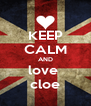 KEEP CALM AND love  cloe - Personalised Poster A4 size