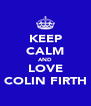 KEEP CALM AND LOVE COLIN FIRTH - Personalised Poster A4 size
