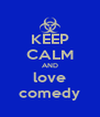 KEEP CALM AND love comedy - Personalised Poster A4 size
