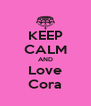 KEEP CALM AND Love Cora - Personalised Poster A4 size