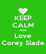 KEEP CALM AND Love Corey Slade - Personalised Poster A4 size