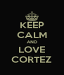 KEEP CALM AND LOVE CORTEZ - Personalised Poster A4 size