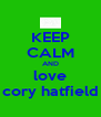KEEP CALM AND love cory hatfield - Personalised Poster A4 size