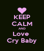 KEEP CALM AND Love  Cry Baby - Personalised Poster A4 size