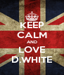 KEEP CALM AND LOVE D.WHITE - Personalised Poster A4 size