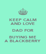 KEEP CALM AND LOVE DAD FOR BUYING ME A BLACKBERRY - Personalised Poster A4 size