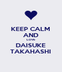 KEEP CALM AND LOVE DAISUKE TAKAHASHI - Personalised Poster A4 size