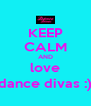 KEEP CALM AND love dance divas :) - Personalised Poster A4 size