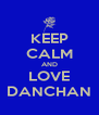KEEP CALM AND LOVE DANCHAN - Personalised Poster A4 size