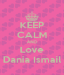 KEEP CALM AND Love Dania Ismail - Personalised Poster A4 size