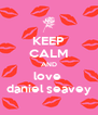 KEEP CALM AND love  daniel seavey - Personalised Poster A4 size