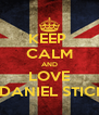 KEEP  CALM AND LOVE DANIEL STICI - Personalised Poster A4 size