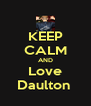 KEEP CALM AND Love Daulton  - Personalised Poster A4 size