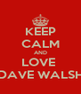 KEEP CALM AND LOVE  DAVE WALSH - Personalised Poster A4 size
