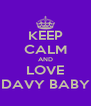 KEEP CALM AND LOVE DAVY BABY - Personalised Poster A4 size