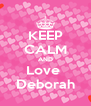 KEEP CALM AND Love  Deborah - Personalised Poster A4 size
