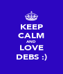 KEEP CALM AND LOVE DEBS :) - Personalised Poster A4 size
