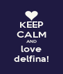 KEEP CALM AND love delfina! - Personalised Poster A4 size