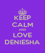 KEEP CALM AND LOVE DENIESHA - Personalised Poster A4 size