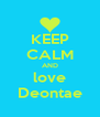 KEEP CALM AND love Deontae - Personalised Poster A4 size