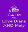 KEEP CALM AND Love Diana AND Mely - Personalised Poster A4 size