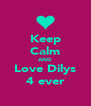 Keep  Calm AND Love Dilys 4 ever - Personalised Poster A4 size