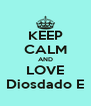 KEEP CALM AND LOVE Diosdado E - Personalised Poster A4 size