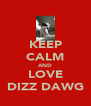 KEEP CALM AND LOVE DIZZ DAWG - Personalised Poster A4 size