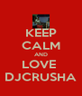 KEEP CALM AND LOVE  DJCRUSHA - Personalised Poster A4 size
