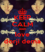 KEEP CALM AND love dorji dema - Personalised Poster A4 size