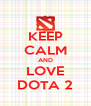 KEEP CALM AND LOVE DOTA 2 - Personalised Poster A4 size