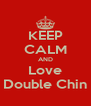 KEEP CALM AND Love  Double Chin  - Personalised Poster A4 size