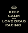 KEEP CALM AND LOVE DRAG RACING  - Personalised Poster A4 size