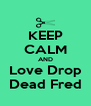 KEEP CALM AND Love Drop Dead Fred - Personalised Poster A4 size