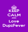 KEEP CALM AND Love DupzFever - Personalised Poster A4 size