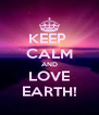 KEEP  CALM AND LOVE EARTH! - Personalised Poster A4 size