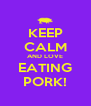 KEEP CALM AND LOVE EATING PORK! - Personalised Poster A4 size