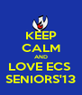 KEEP CALM AND LOVE ECS  SENIORS'13 - Personalised Poster A4 size