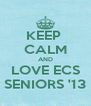 KEEP  CALM AND LOVE ECS SENIORS '13 - Personalised Poster A4 size
