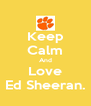 Keep Calm And Love Ed Sheeran. - Personalised Poster A4 size