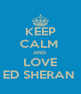 KEEP CALM  AND  LOVE ED SHERAN  - Personalised Poster A4 size