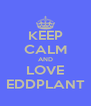 KEEP CALM AND LOVE EDDPLANT - Personalised Poster A4 size