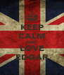 KEEP CALM AND LOVE EDGAR - Personalised Poster A4 size