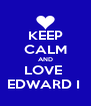 KEEP CALM AND LOVE  EDWARD I  - Personalised Poster A4 size