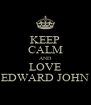 KEEP CALM AND LOVE EDWARD JOHN - Personalised Poster A4 size
