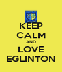 KEEP CALM AND LOVE EGLINTON - Personalised Poster A4 size