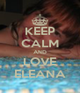 KEEP CALM AND LOVE ELEANA - Personalised Poster A4 size