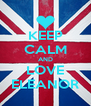 KEEP CALM AND LOVE ELEANOR - Personalised Poster A4 size