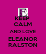 KEEP  CALM AND LOVE ELEANOR RALSTON - Personalised Poster A4 size