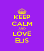 KEEP CALM AND LOVE ELIS - Personalised Poster A4 size
